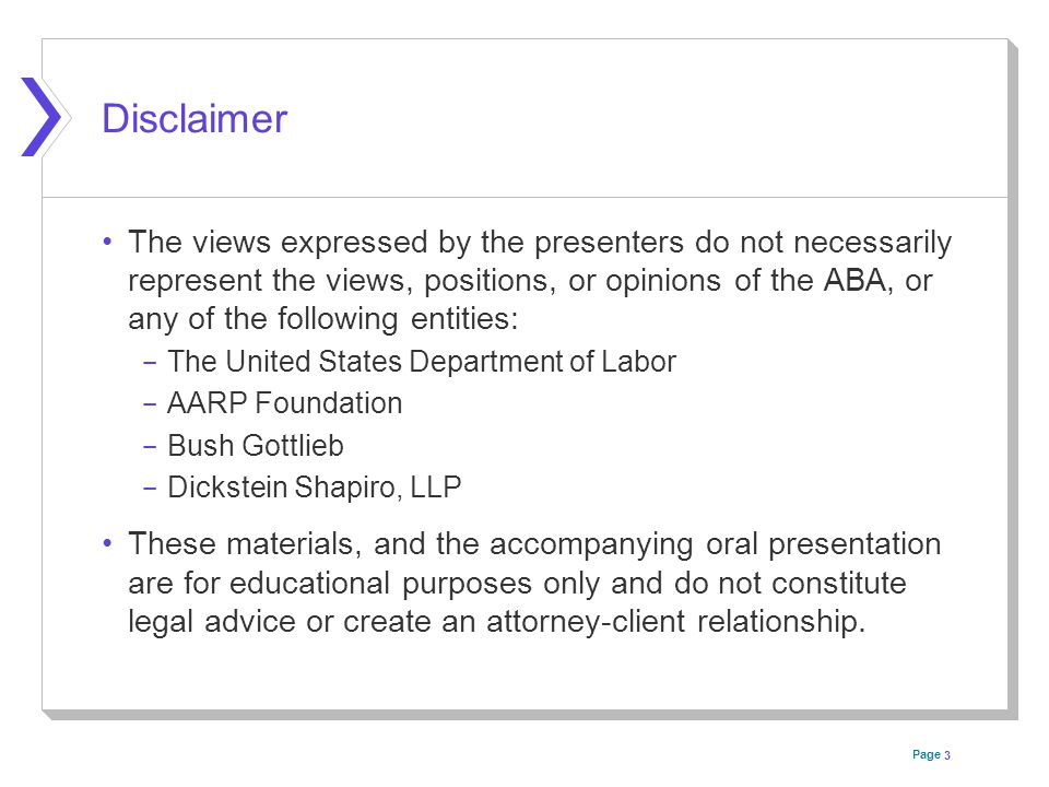 Page Disclaimer The views expressed by the presenters do not necessarily represent the views, positions, or opinions of the ABA, or any of the following entities: ­ The United States Department of Labor ­ AARP Foundation ­ Bush Gottlieb ­ Dickstein Shapiro, LLP These materials, and the accompanying oral presentation are for educational purposes only and do not constitute legal advice or create an attorney-client relationship.