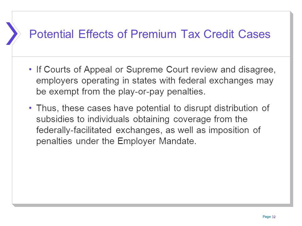 Page Potential Effects of Premium Tax Credit Cases If Courts of Appeal or Supreme Court review and disagree, employers operating in states with federal exchanges may be exempt from the play-or-pay penalties.