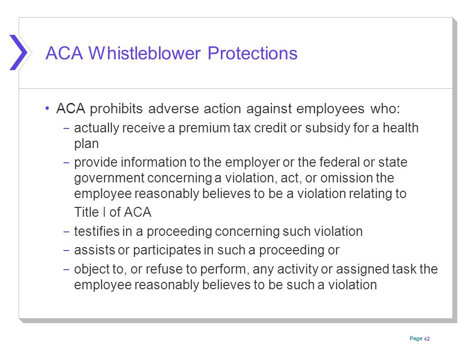 Page ACA Whistleblower Protections ACA prohibits adverse action against employees who: ­ actually receive a premium tax credit or subsidy for a health plan ­ provide information to the employer or the federal or state government concerning a violation, act, or omission the employee reasonably believes to be a violation relating to Title I of ACA ­ testifies in a proceeding concerning such violation ­ assists or participates in such a proceeding or ­ object to, or refuse to perform, any activity or assigned task the employee reasonably believes to be such a violation 42