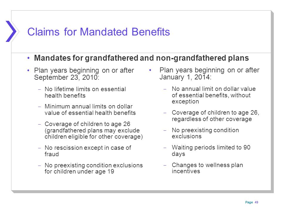 Page Claims for Mandated Benefits Plan years beginning on or after September 23, 2010: ­ No lifetime limits on essential health benefits ­ Minimum annual limits on dollar value of essential health benefits ­ Coverage of children to age 26 (grandfathered plans may exclude children eligible for other coverage) ­ No rescission except in case of fraud ­ No preexisting condition exclusions for children under age 19 Plan years beginning on or after January 1, 2014: ­ No annual limit on dollar value of essential benefits, without exception ­ Coverage of children to age 26, regardless of other coverage ­ No preexisting condition exclusions ­ Waiting periods limited to 90 days ­ Changes to wellness plan incentives 49 Mandates for grandfathered and non-grandfathered plans