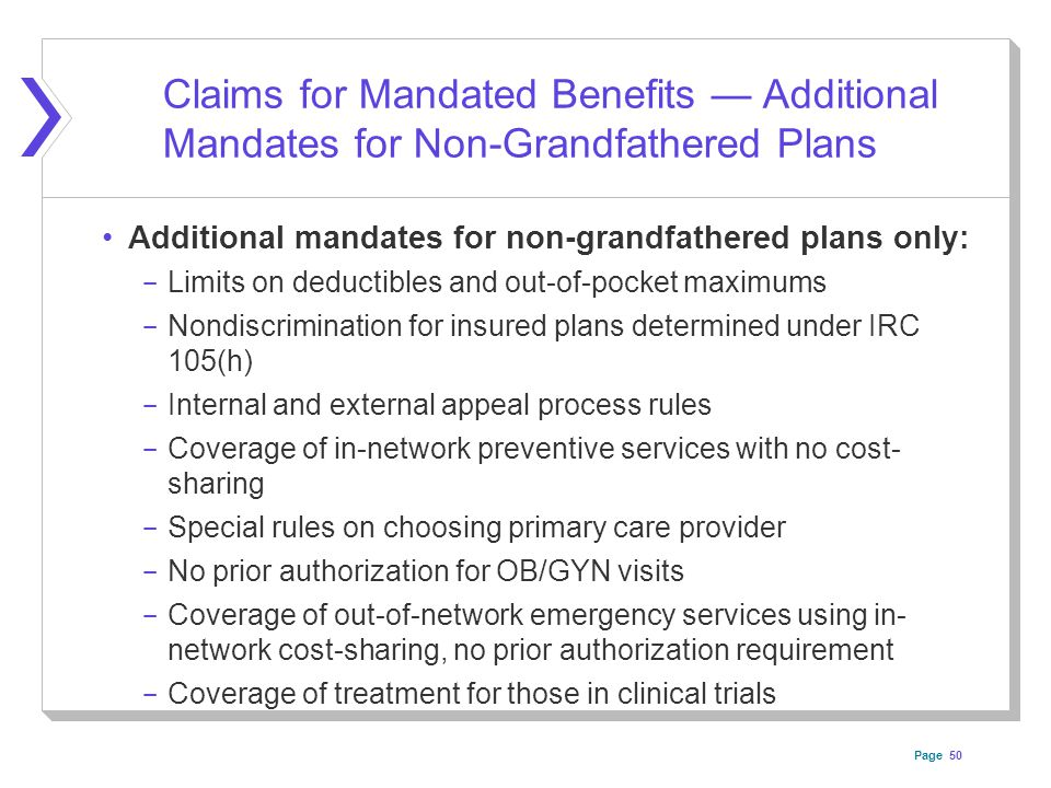 Page 50 Claims for Mandated Benefits — Additional Mandates for Non-Grandfathered Plans Additional mandates for non-grandfathered plans only: ­ Limits on deductibles and out-of-pocket maximums ­ Nondiscrimination for insured plans determined under IRC 105(h) ­ Internal and external appeal process rules ­ Coverage of in-network preventive services with no cost- sharing ­ Special rules on choosing primary care provider ­ No prior authorization for OB/GYN visits ­ Coverage of out-of-network emergency services using in- network cost-sharing, no prior authorization requirement ­ Coverage of treatment for those in clinical trials