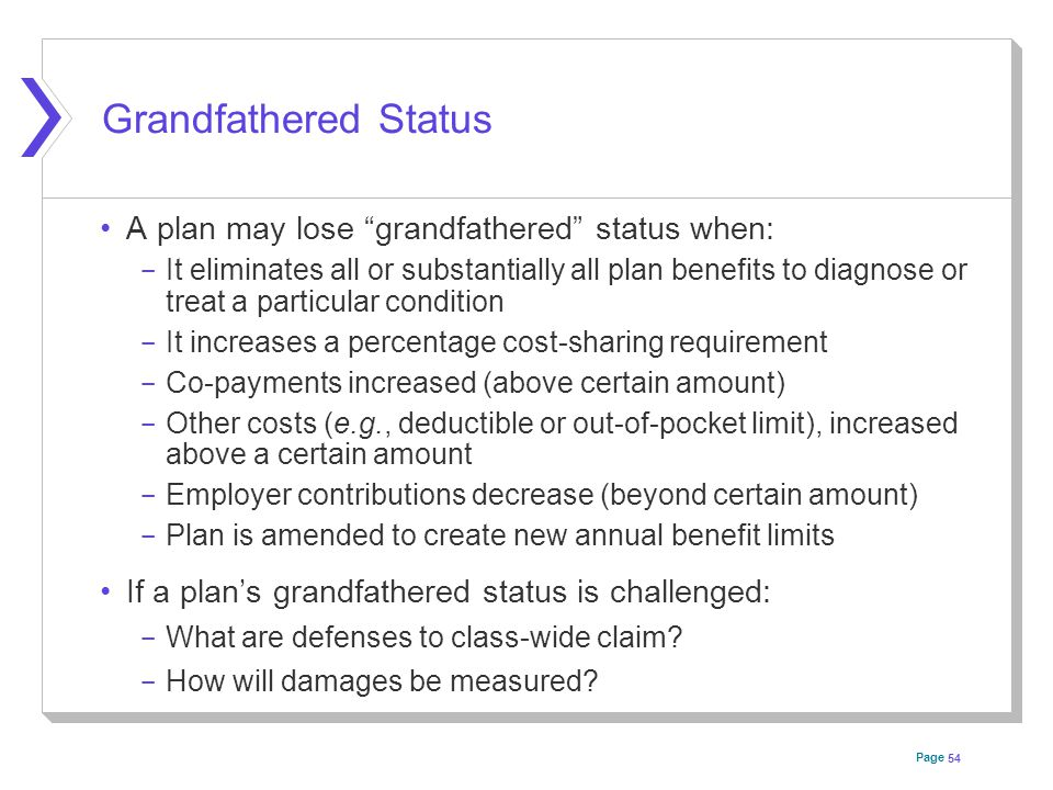Page Grandfathered Status A plan may lose grandfathered status when: ­ It eliminates all or substantially all plan benefits to diagnose or treat a particular condition ­ It increases a percentage cost-sharing requirement ­ Co-payments increased (above certain amount) ­ Other costs (e.g., deductible or out-of-pocket limit), increased above a certain amount ­ Employer contributions decrease (beyond certain amount) ­ Plan is amended to create new annual benefit limits If a plan's grandfathered status is challenged: ­ What are defenses to class-wide claim.
