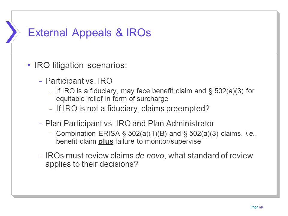 Page External Appeals & IROs IRO litigation scenarios:  Participant vs. IRO  If IRO is a fiduciary, may face benefit claim and § 502(a)(3) for equit
