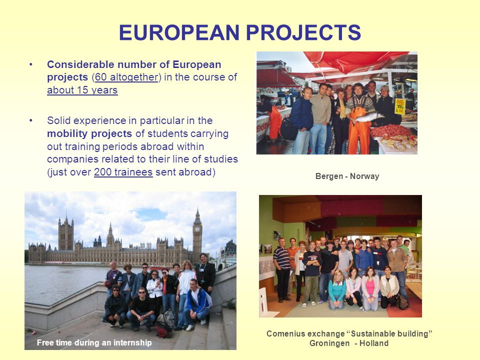 EUROPEAN PROJECTS Considerable number of European projects (60 altogether) in the course of about 15 years Solid experience in particular in the mobility projects of students carrying out training periods abroad within companies related to their line of studies (just over 200 trainees sent abroad) Bergen - Norway Comenius exchange Sustainable building Groningen - Holland Free time during an internship