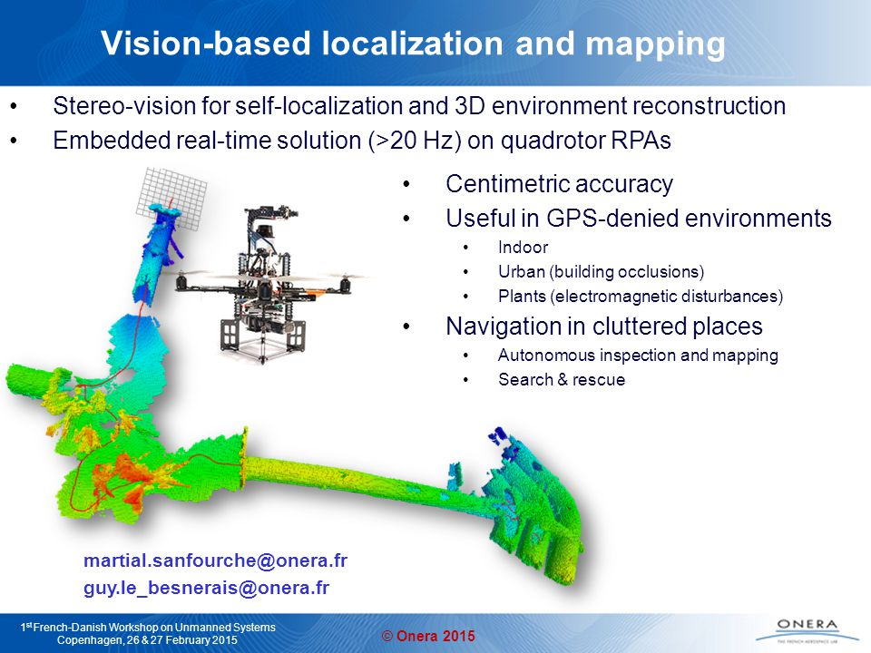 © Onera 2015 1 st French-Danish Workshop on Unmanned Systems Copenhagen, 26 & 27 February 2015 Vision-based localization and mapping Stereo-vision for self-localization and 3D environment reconstruction Embedded real-time solution (>20 Hz) on quadrotor RPAs martial.sanfourche@onera.fr guy.le_besnerais@onera.fr Centimetric accuracy Useful in GPS-denied environments Indoor Urban (building occlusions) Plants (electromagnetic disturbances) Navigation in cluttered places Autonomous inspection and mapping Search & rescue