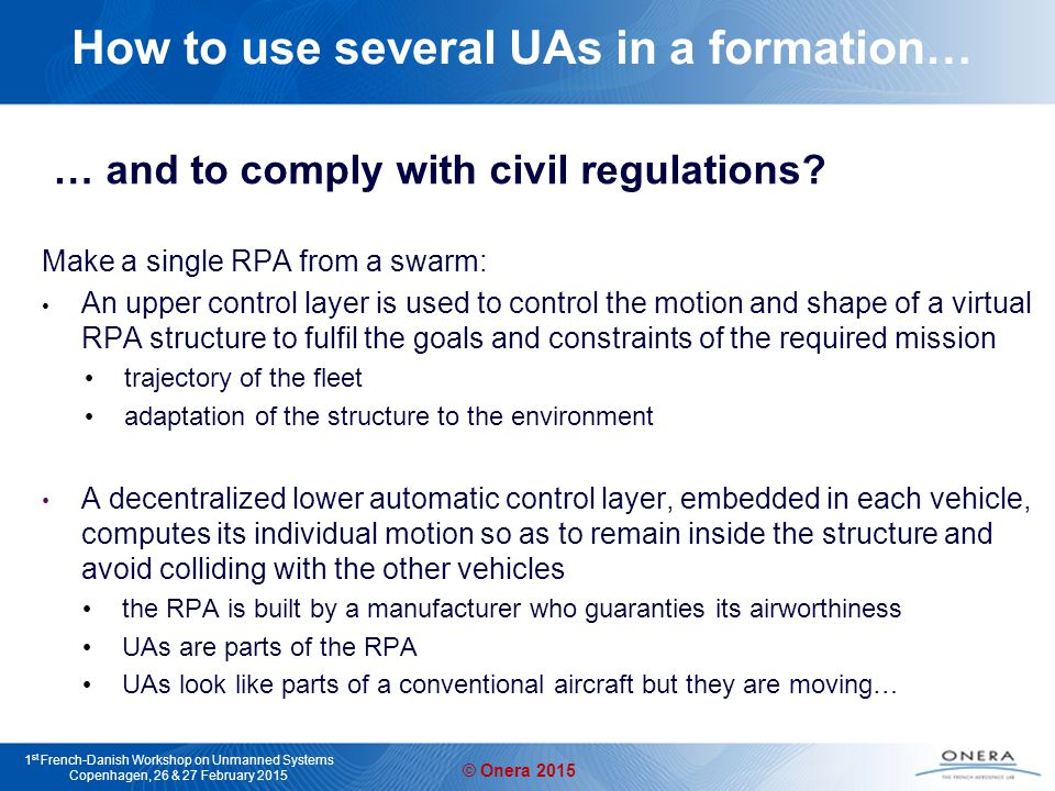 © Onera 2015 1 st French-Danish Workshop on Unmanned Systems Copenhagen, 26 & 27 February 2015 How to use several UAs in a formation… … and to comply with civil regulations.