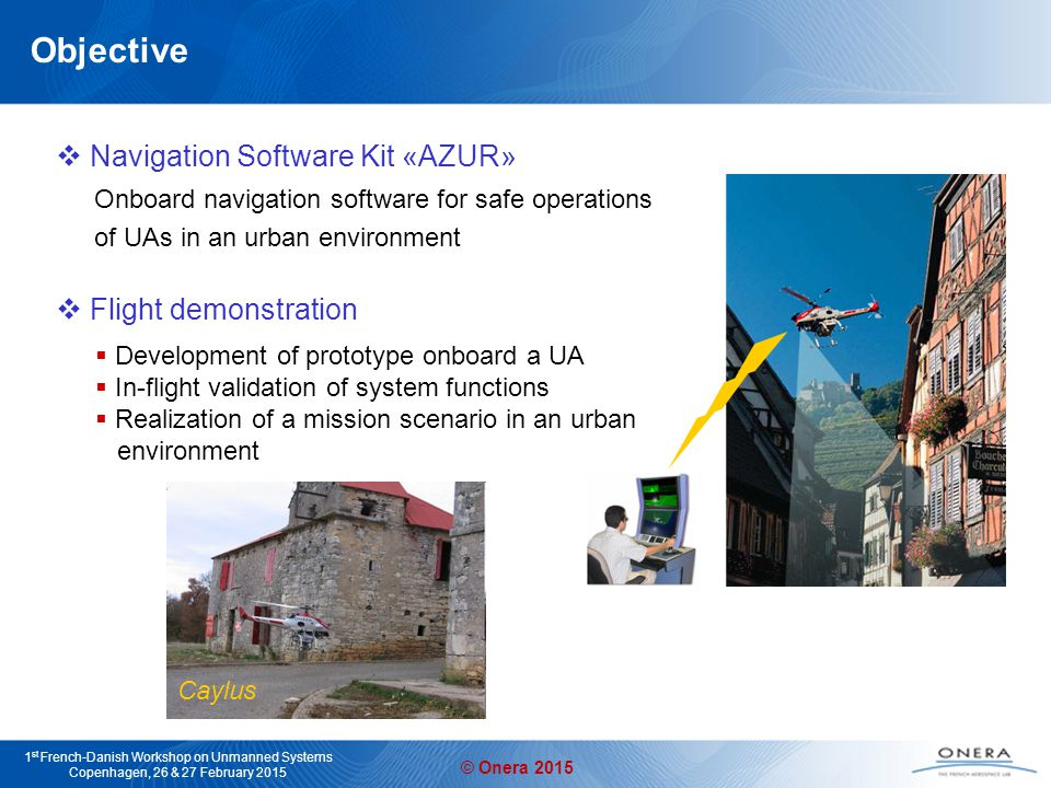 © Onera 2015 1 st French-Danish Workshop on Unmanned Systems Copenhagen, 26 & 27 February 2015 Objective  Navigation Software Kit «AZUR» Onboard navigation software for safe operations of UAs in an urban environment  Flight demonstration  Development of prototype onboard a UA  In-flight validation of system functions  Realization of a mission scenario in an urban environment Caylus