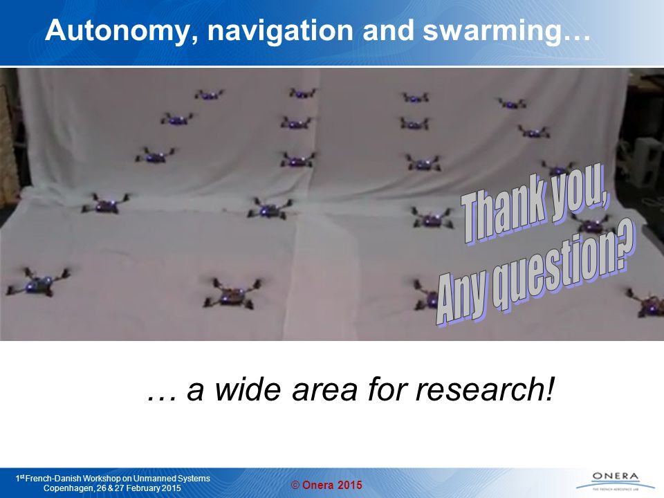 © Onera 2015 1 st French-Danish Workshop on Unmanned Systems Copenhagen, 26 & 27 February 2015 Autonomy, navigation and swarming… … a wide area for research!