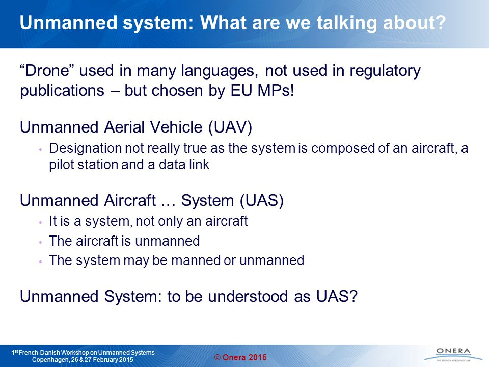 © Onera 2015 1 st French-Danish Workshop on Unmanned Systems Copenhagen, 26 & 27 February 2015 Global objective for a fleet of vehicles, such that the cooperative mission is more efficient than the sum of individual missions Cheaper individual vehicles with complementary sensors Formation flight with common goal Faster autonomous exploration of unknown areas Decentralized implementation: reduced communication and robustness to vehicle loss Collision avoidance between vehicles and with obstacles Fleets of cooperative vehicles Cooperative explorationCollision avoidance