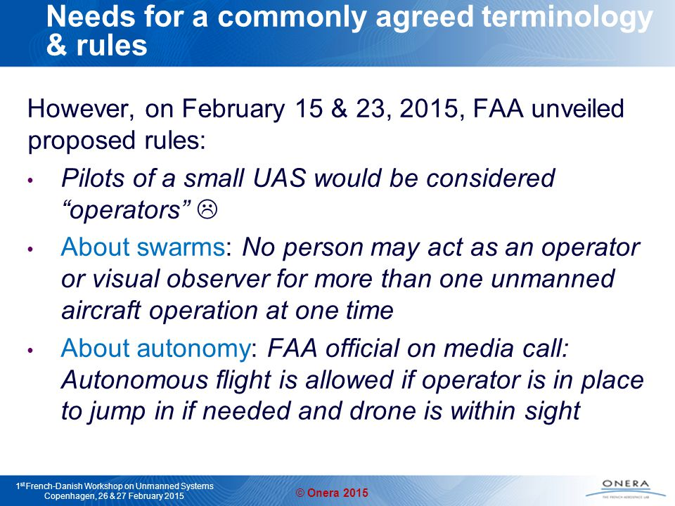 © Onera 2015 1 st French-Danish Workshop on Unmanned Systems Copenhagen, 26 & 27 February 2015 And also… In-flight autonomous coordination for fixed-wing aircraft Autonomous take-off and landing Vision-based autonomous landing for aircraft Upset recovery in the presence of unexpected events Heterogenous multi-vehicles coordination Autonomous ground vehicle tracking … alexandre.amiez@onera.fr paul.chavent@onera.fr vincent.fuertes@onera.fr augustin.manecy@onera.fr henry.de_plinval@onera.fr Yoko.watanabe@onera.fr