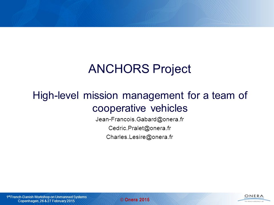 © Onera 2015 1 st French-Danish Workshop on Unmanned Systems Copenhagen, 26 & 27 February 2015 Context European ANCHORS project Goal: definition of techniques for managing crisis situations based on a team of cooperative vehicles