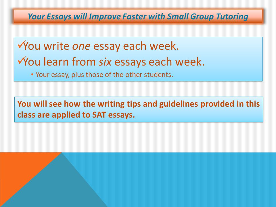 Your Essays will Improve Faster with Small Group Tutoring You write one essay each week. You learn from six essays each week. Your essay, plus those o