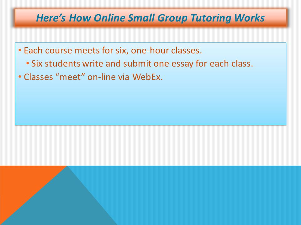 Here's How Online Small Group Tutoring Works Each course meets for six, one-hour classes. Six students write and submit one essay for each class. Each