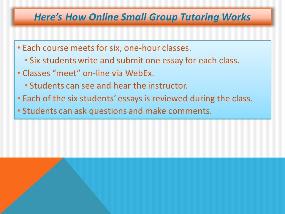 Here's How Online Small Group Tutoring Works Each course meets for six, one-hour classes. Six students write and submit one essay for each class. Clas