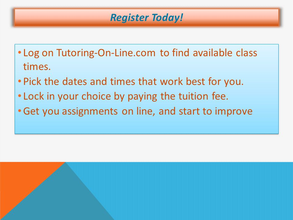 Register Today! Log on Tutoring-On-Line.com to find available class times. Pick the dates and times that work best for you. Lock in your choice by pay
