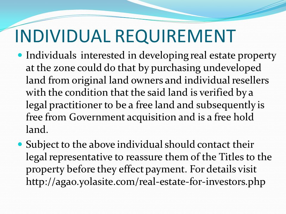 INDIVIDUAL REQUIREMENT Individuals interested in developing real estate property at the zone could do that by purchasing undeveloped land from origina