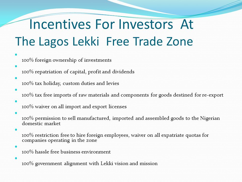 Incentives For Investors At The Lagos Lekki Free Trade Zone 100% foreign ownership of investments 100% repatriation of capital, profit and dividends 1