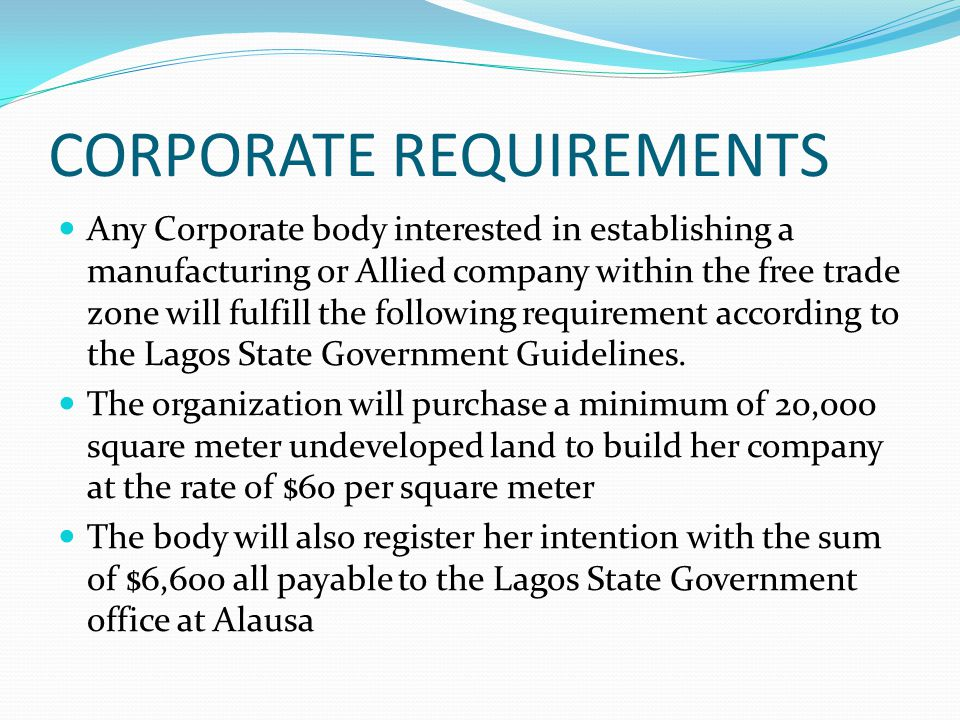 CORPORATE REQUIREMENTS Any Corporate body interested in establishing a manufacturing or Allied company within the free trade zone will fulfill the fol
