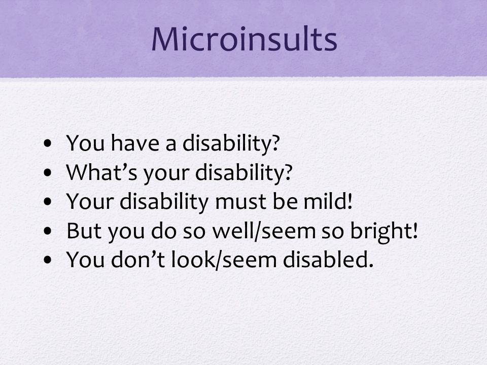 Microinsults You have a disability.What's your disability.