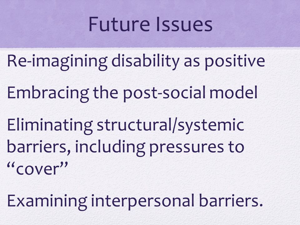 Future Issues Re-imagining disability as positive Embracing the post-social model Eliminating structural/systemic barriers, including pressures to cover Examining interpersonal barriers.
