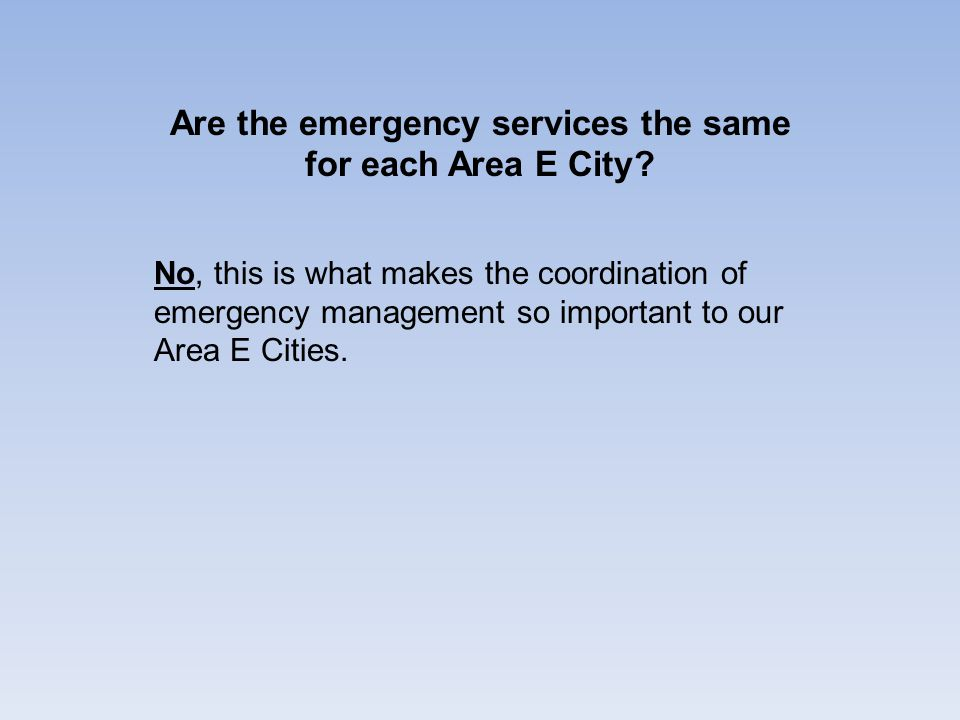 Are the emergency services the same for each Area E City? No, this is what makes the coordination of emergency management so important to our Area E C
