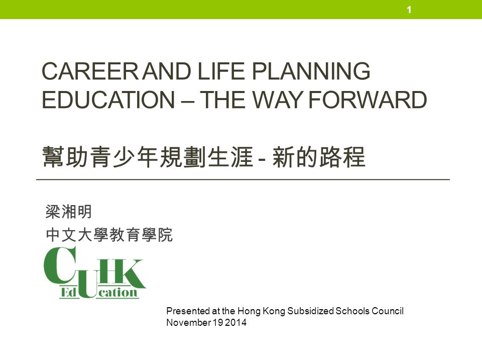 CAREER AND LIFE PLANNING EDUCATION – THE WAY FORWARD 幫助青少年規劃生涯 - 新的路程 梁湘明 中文大學教育學院 1 Presented at the Hong Kong Subsidized Schools Council November 19