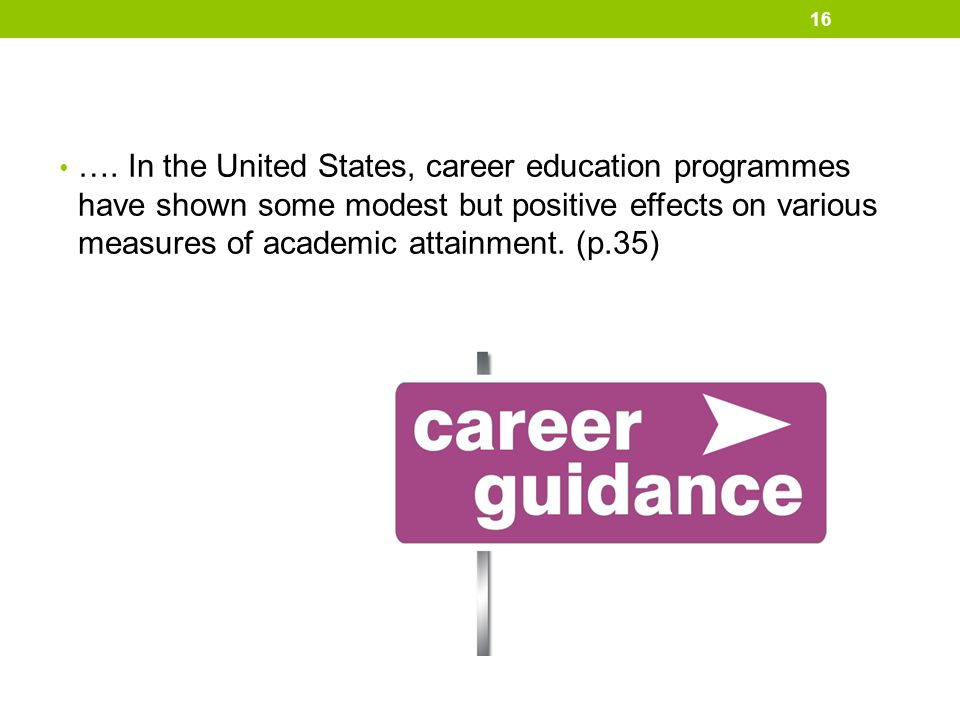 …. In the United States, career education programmes have shown some modest but positive effects on various measures of academic attainment. (p.35) 16