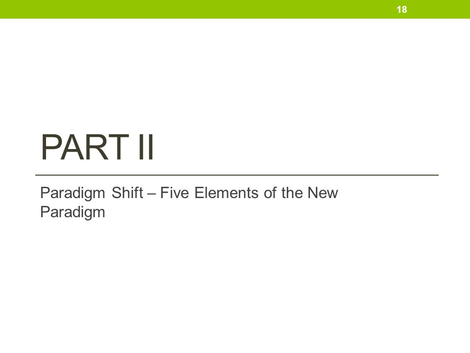 PART II Paradigm Shift – Five Elements of the New Paradigm 18