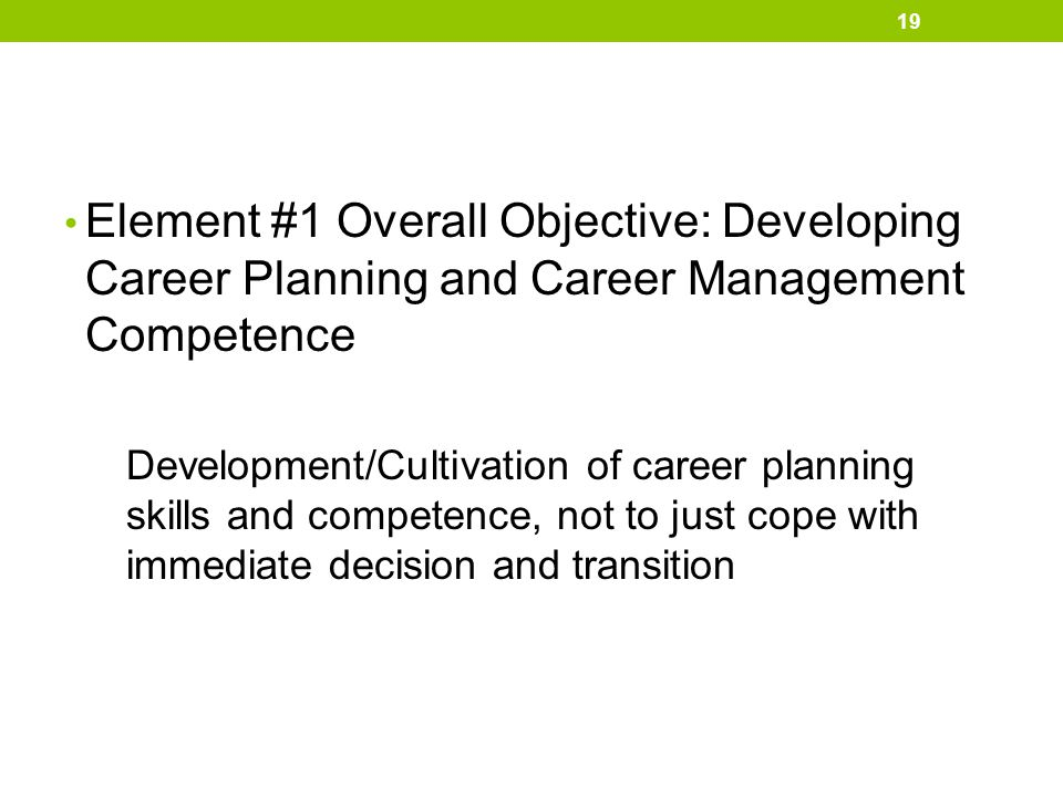 Element #1 Overall Objective: Developing Career Planning and Career Management Competence Development/Cultivation of career planning skills and compet