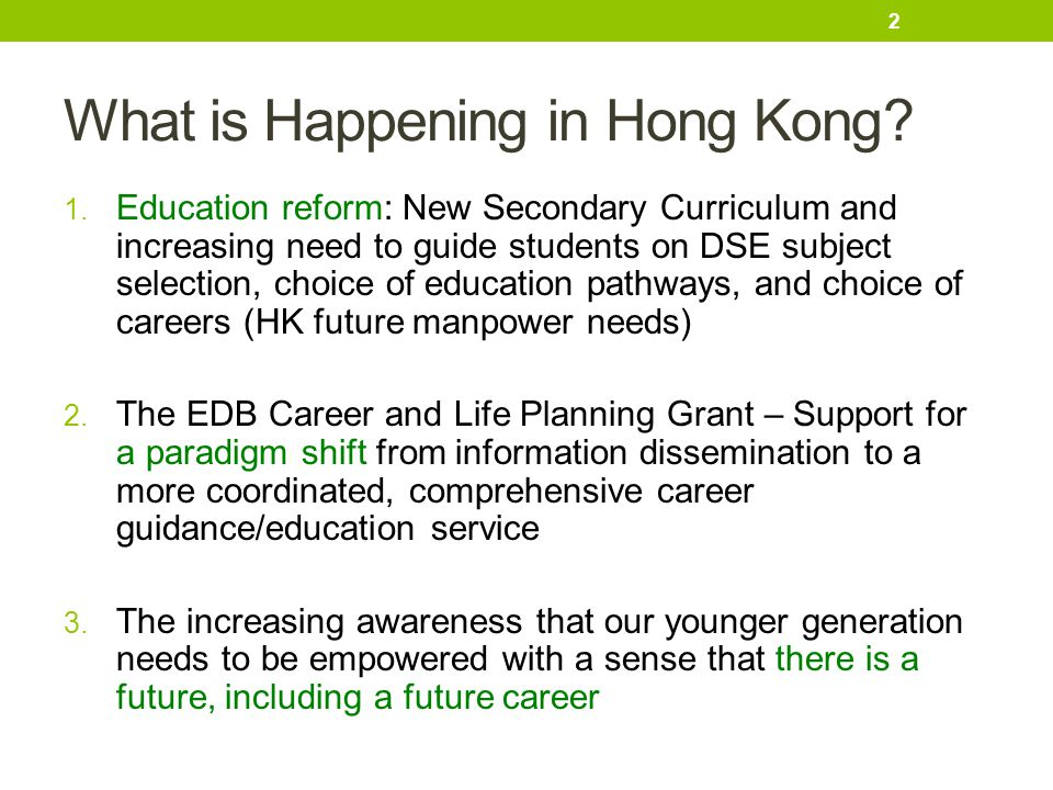 What is Happening in Hong Kong? 1. Education reform: New Secondary Curriculum and increasing need to guide students on DSE subject selection, choice o