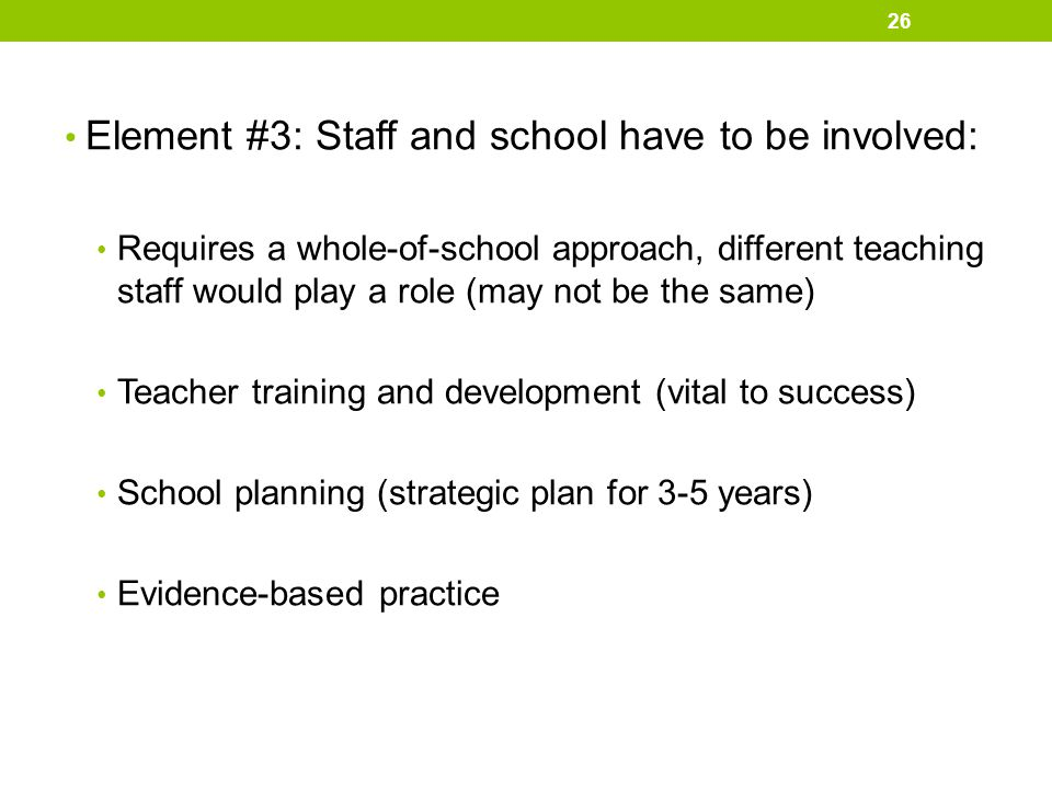 Element #3: Staff and school have to be involved: Requires a whole-of-school approach, different teaching staff would play a role (may not be the same