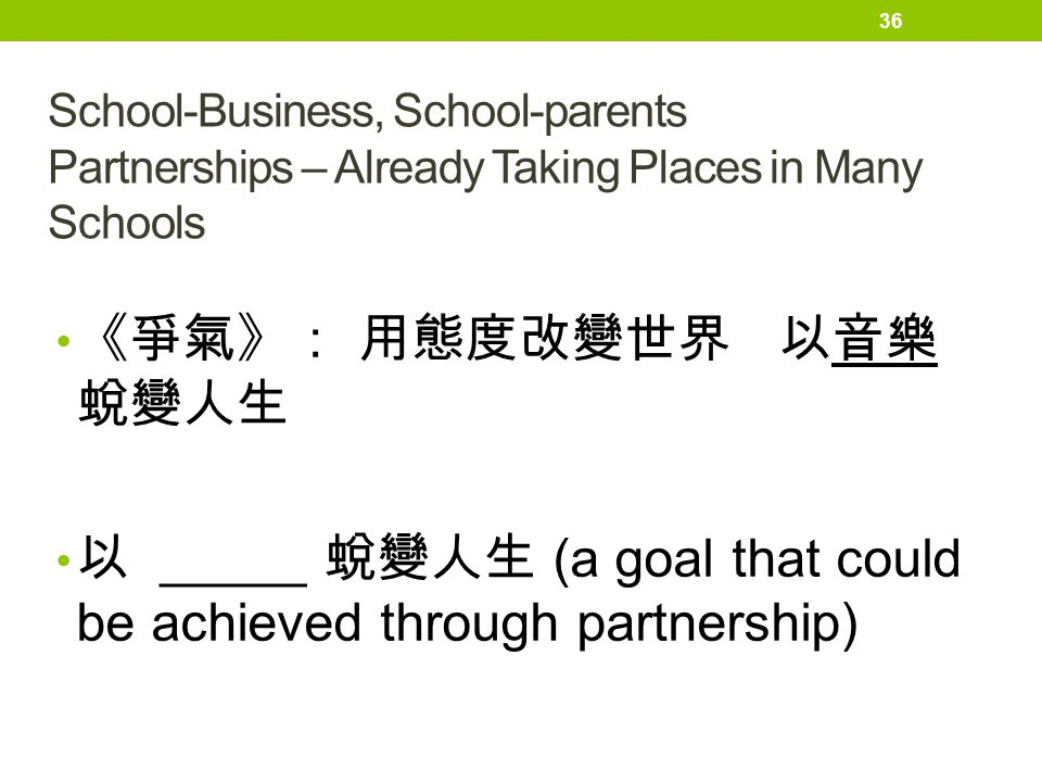School-Business, School-parents Partnerships – Already Taking Places in Many Schools 《爭氣》: 用態度改變世界 以音樂 蛻變人生 以 _____ 蛻變人生 (a goal that could be achieve