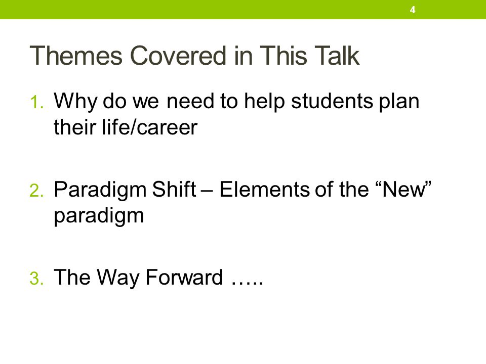 "Themes Covered in This Talk 1. Why do we need to help students plan their life/career 2. Paradigm Shift – Elements of the ""New"" paradigm 3. The Way Fo"