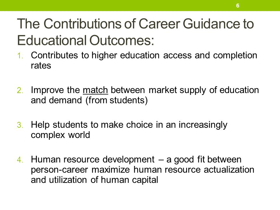 The Contributions of Career Guidance to Educational Outcomes: 1. Contributes to higher education access and completion rates 2. Improve the match betw