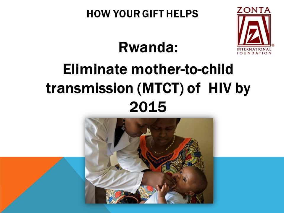 HOW YOUR GIFT HELPS Rwanda: Eliminate mother-to-child transmission (MTCT) of HIV by 2015