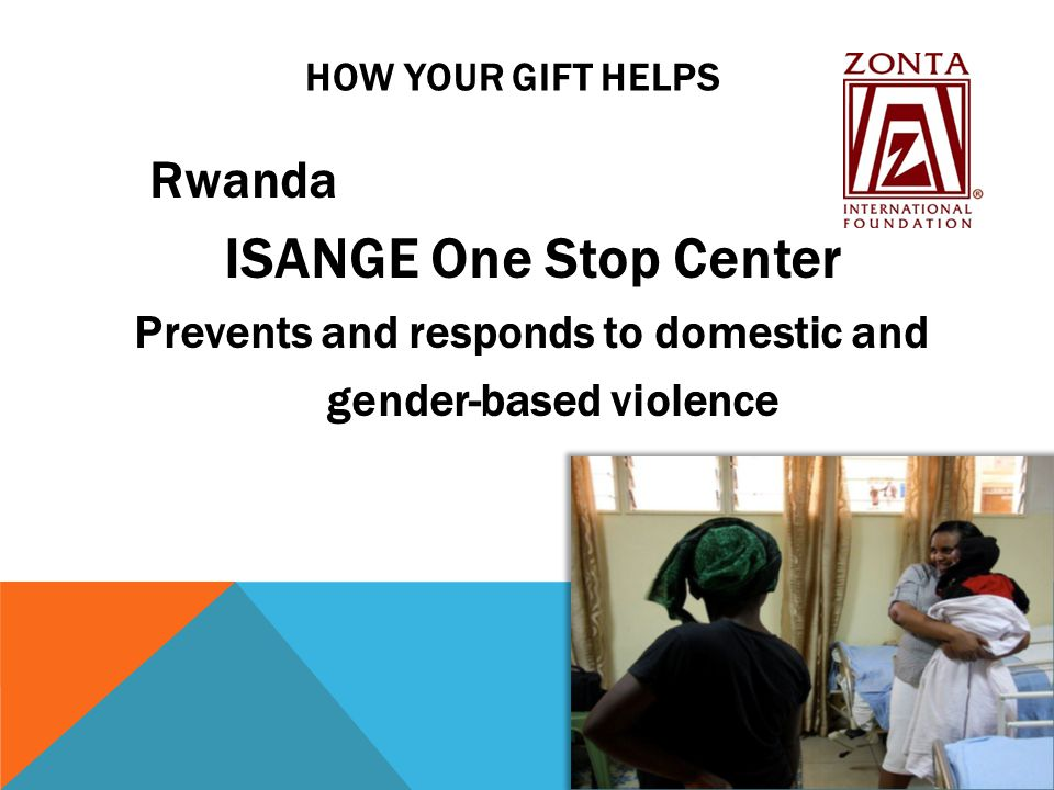 HOW YOUR GIFT HELPS Rwanda ISANGE One Stop Center Prevents and responds to domestic and gender-based violence