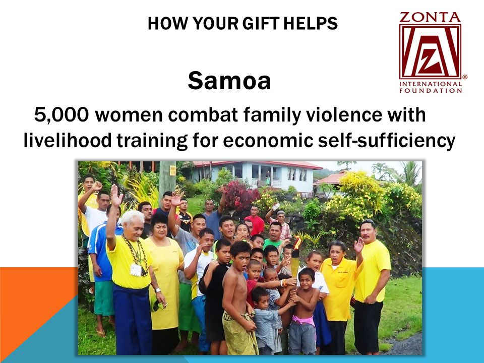 HOW YOUR GIFT HELPS Samoa 5,000 women combat family violence with livelihood training for economic self-sufficiency