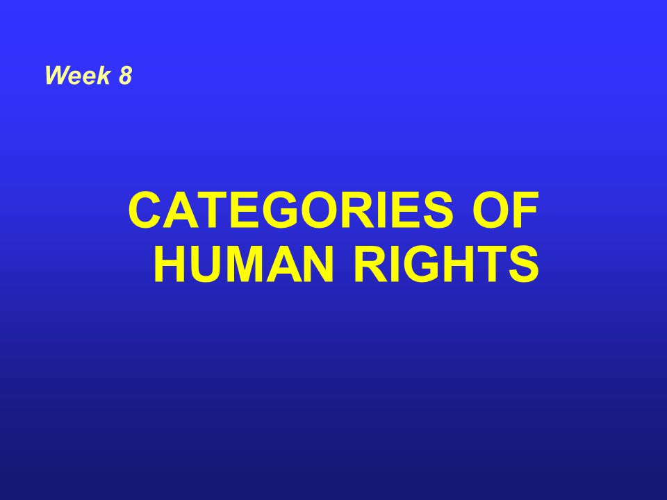 CATEGORIES OF HUMAN RIGHTS Week 8