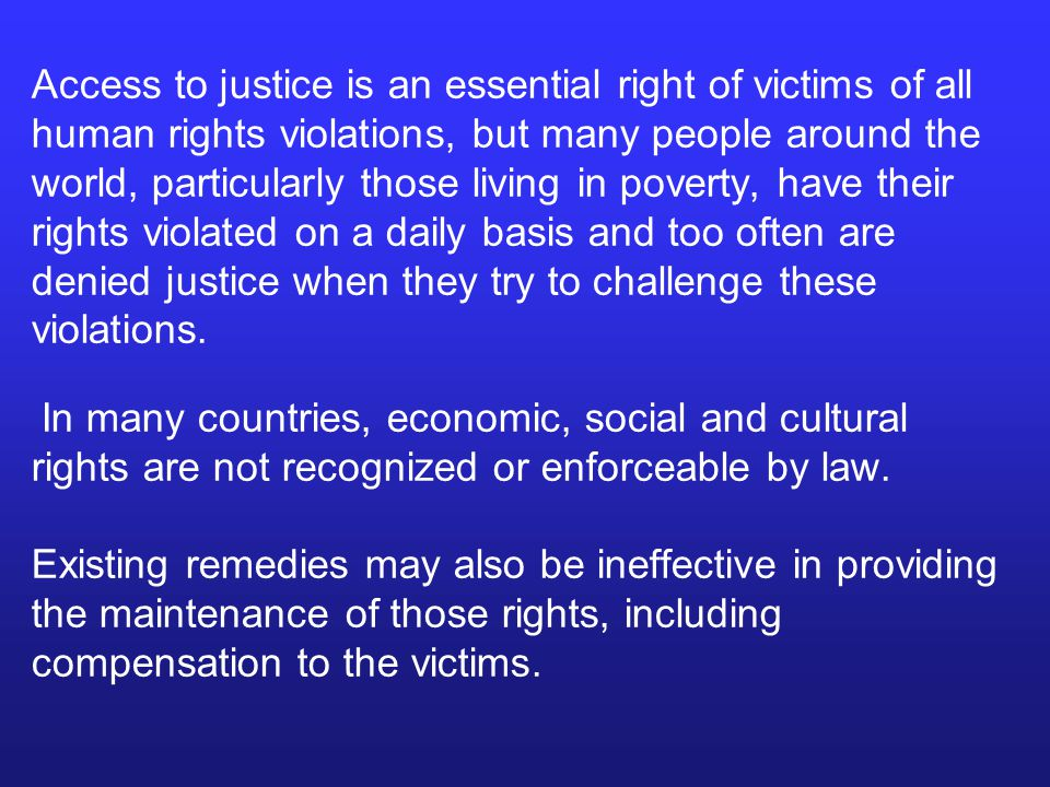 Access to justice is an essential right of victims of all human rights violations, but many people around the world, particularly those living in poverty, have their rights violated on a daily basis and too often are denied justice when they try to challenge these violations.