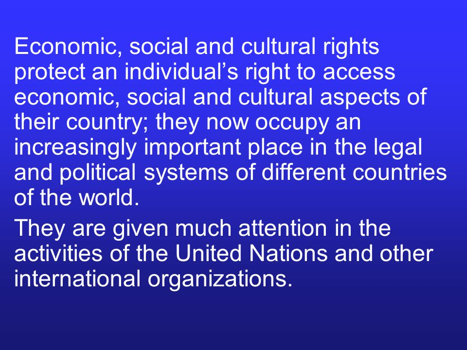 Economic, social and cultural rights protect an individual's right to access economic, social and cultural aspects of their country; they now occupy an increasingly important place in the legal and political systems of different countries of the world.