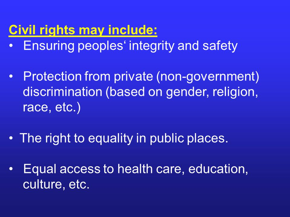 Civil rights may include: Ensuring peoples' integrity and safety Protection from private (non-government) discrimination (based on gender, religion, race, etc.) The right to equality in public places.