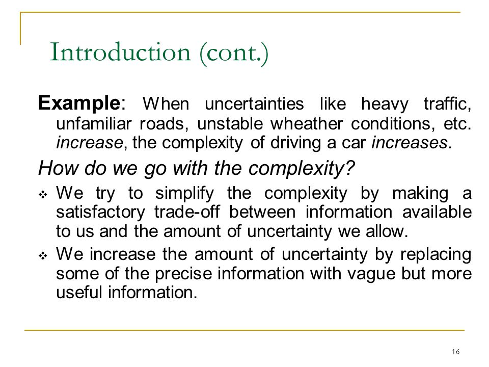 16 Introduction (cont.) Example: When uncertainties like heavy traffic, unfamiliar roads, unstable wheather conditions, etc. increase, the complexity