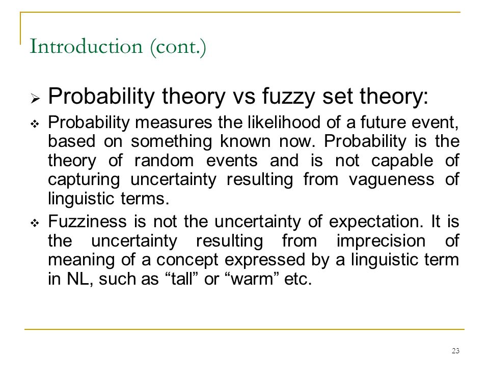 23 Introduction (cont.)  Probability theory vs fuzzy set theory:  Probability measures the likelihood of a future event, based on something known no
