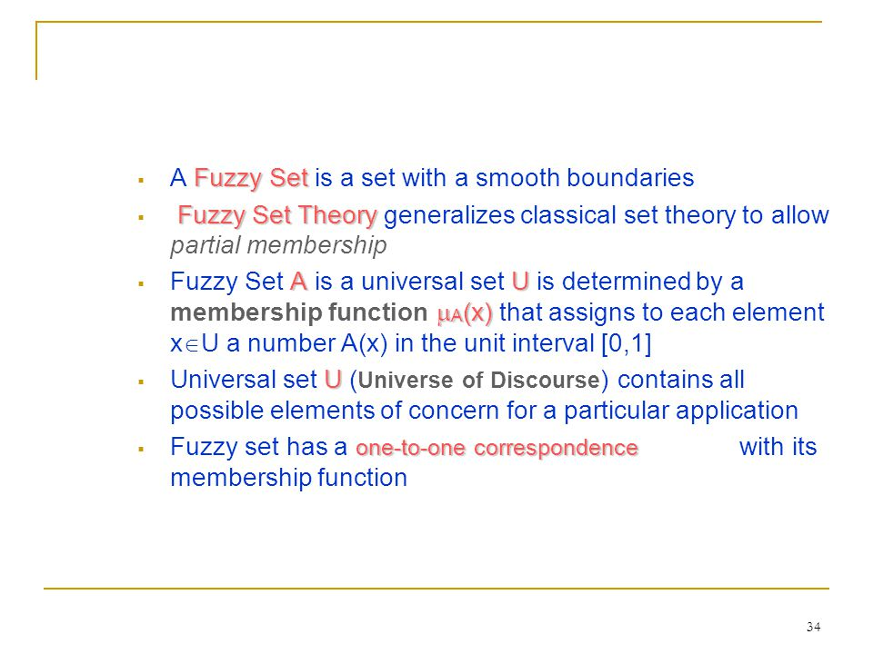 34 Fuzzy Set  A Fuzzy Set is a set with a smooth boundaries Fuzzy Set Theory  Fuzzy Set Theory generalizes classical set theory to allow partial mem