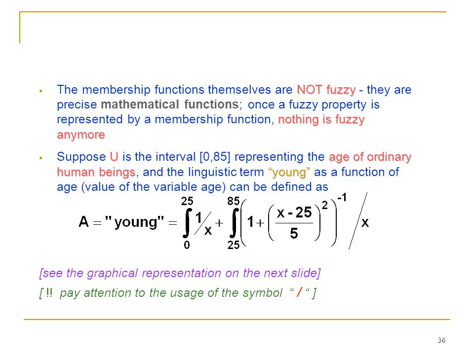 36 NOT fuzzy nothing is fuzzy anymore  The membership functions themselves are NOT fuzzy - they are precise mathematical functions; once a fuzzy prop