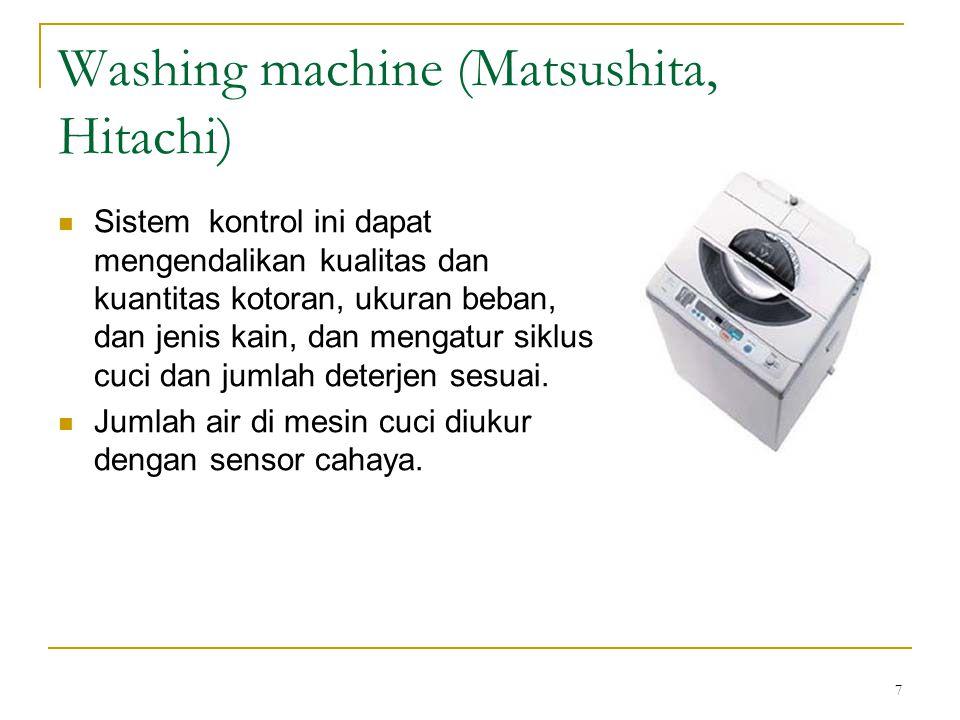 7 Washing machine (Matsushita, Hitachi) Sistem kontrol ini dapat mengendalikan kualitas dan kuantitas kotoran, ukuran beban, dan jenis kain, dan menga
