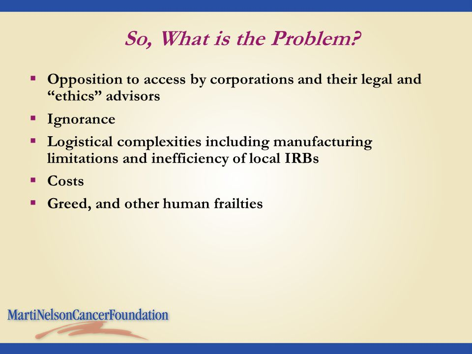 "So, What is the Problem?  Opposition to access by corporations and their legal and ""ethics"" advisors  Ignorance  Logistical complexities including"