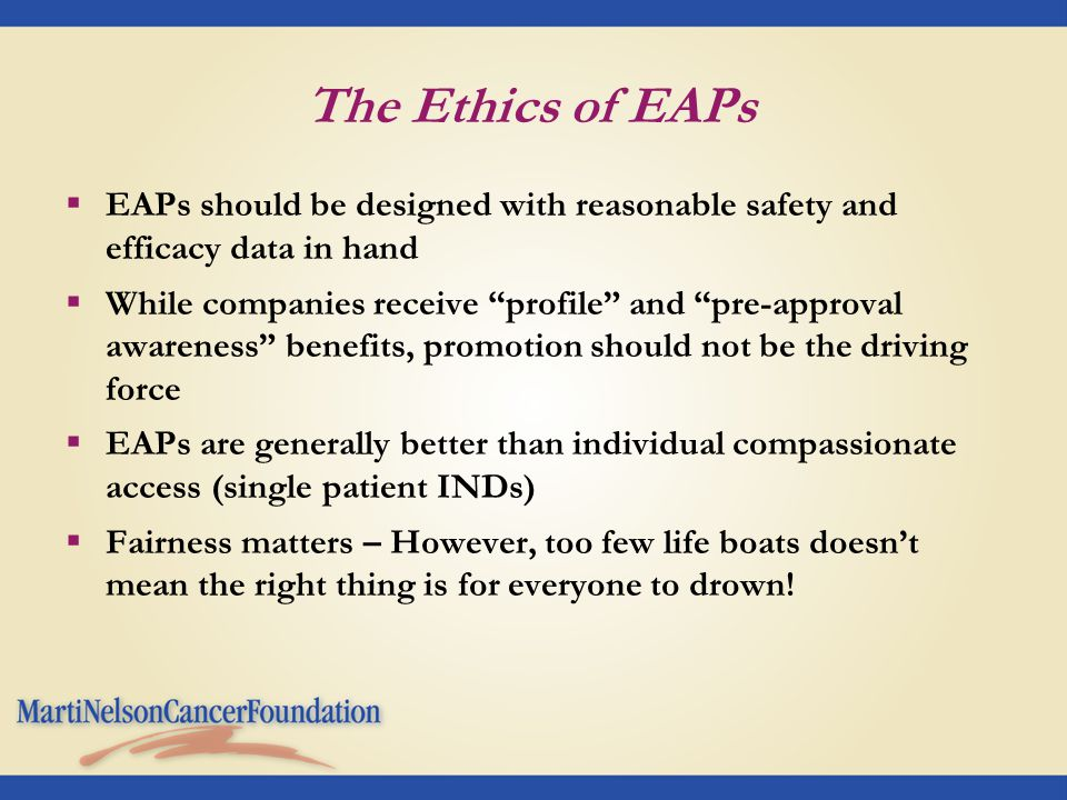 The Ethics of EAPs  EAPs should be designed with reasonable safety and efficacy data in hand  While companies receive profile and pre-approval awareness benefits, promotion should not be the driving force  EAPs are generally better than individual compassionate access (single patient INDs)  Fairness matters – However, too few life boats doesn't mean the right thing is for everyone to drown!