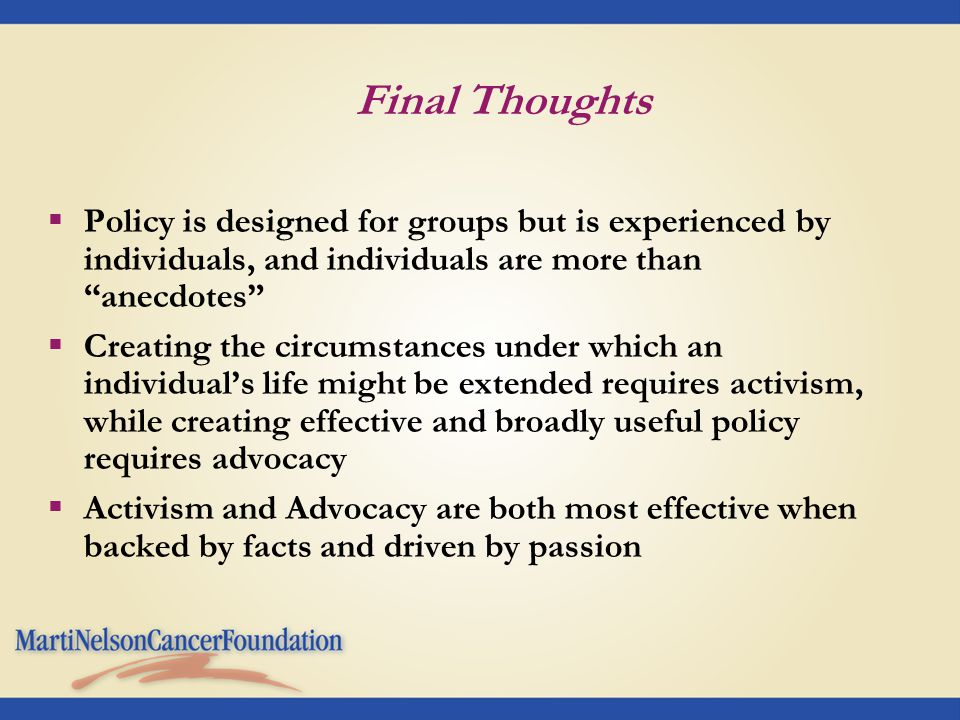 "Final Thoughts  Policy is designed for groups but is experienced by individuals, and individuals are more than ""anecdotes""  Creating the circumstanc"