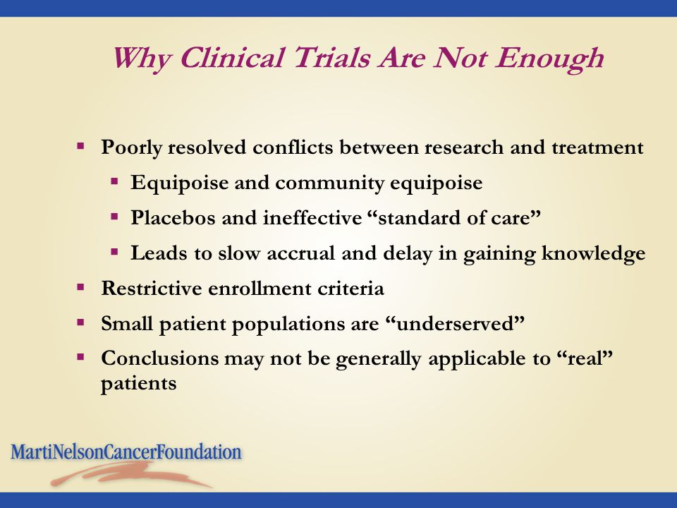 Why Clinical Trials Are Not Enough  Poorly resolved conflicts between research and treatment  Equipoise and community equipoise  Placebos and ineffective standard of care  Leads to slow accrual and delay in gaining knowledge  Restrictive enrollment criteria  Small patient populations are underserved  Conclusions may not be generally applicable to real patients